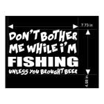 Don't bother me while I'm fishing unless you brought beer die cut stickers