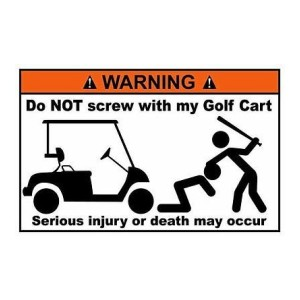 Warning do not screw with my Golf Cart
